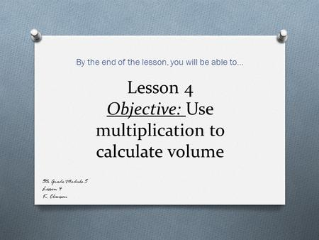 Lesson 4 Objective: Use multiplication to calculate volume