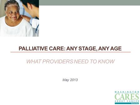 PALLIATIVE CARE: ANY STAGE, ANY AGE WHAT PROVIDERS NEED TO KNOW May 2013.