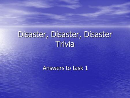 Disaster, Disaster, Disaster Trivia Answers to task 1.