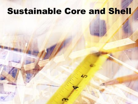 Sustainable Core and Shell. Sponsored by: AIA The Corporate Realty, Design & Management Institute.