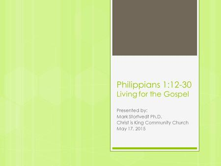 Philippians 1:12-30 Living for the Gospel Presented by: Mark Stortvedt Ph.D. Christ is King Community Church May 17, 2015.
