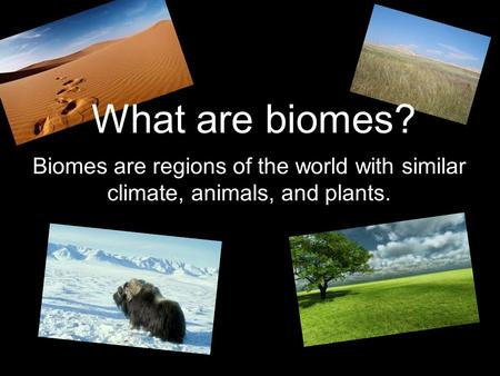 What are biomes? Biomes are regions of the world with similar climate, animals, and plants.