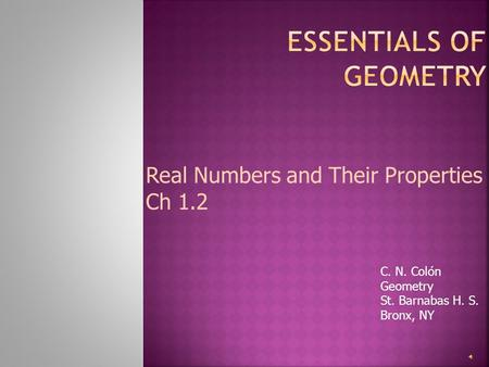 C. N. Colón Geometry St. Barnabas H. S. Bronx, NY Real Numbers and Their Properties Ch 1.2.