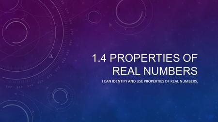 1.4 PROPERTIES OF REAL NUMBERS I CAN IDENTIFY AND USE PROPERTIES OF REAL NUMBERS.