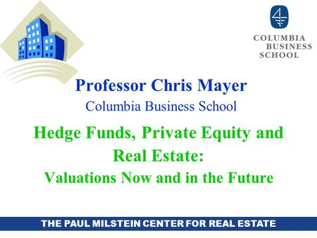THE PAUL MILSTEIN CENTER FOR REAL ESTATE Professor Chris Mayer Columbia Business School Hedge Funds, Private Equity and Real Estate: Valuations Now and.