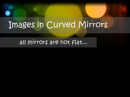 Images in Curved Mirrors all mirrors are not flat...