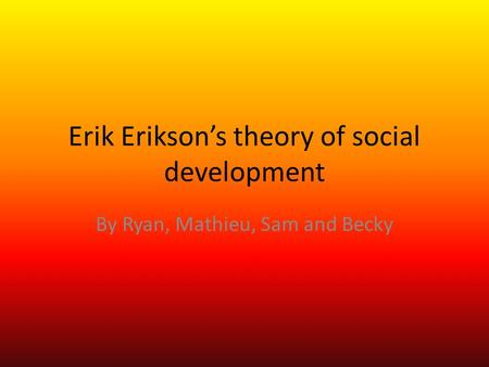 Erik Erikson's theory of social development By Ryan, Mathieu, Sam and Becky.