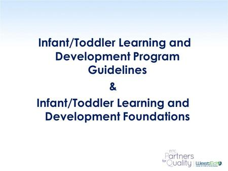 Infant/Toddler Learning and Development Program Guidelines & Infant/Toddler Learning and Development Foundations Use Slides 1 – 15 with INTRODUCTION (pages.