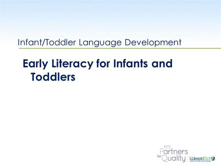 WestEd.org Infant/Toddler Language Development Early Literacy for Infants and Toddlers.