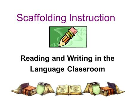 Scaffolding Instruction Reading and Writing in the Language Classroom.
