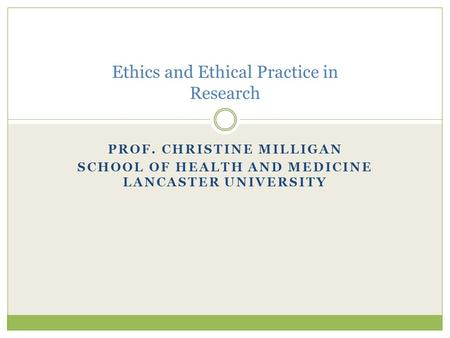 PROF. CHRISTINE MILLIGAN SCHOOL OF HEALTH AND MEDICINE LANCASTER UNIVERSITY Ethics and Ethical Practice in Research.