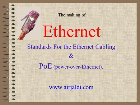 The making of Ethernet Standards For the Ethernet Cabling & PoE (power-over-Ethernet). www.airjaldi.com.