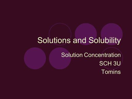 Solutions and Solubility Solution Concentration SCH 3U Tomins.