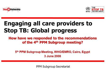 Engaging all care providers to Stop TB: Global progress How have we responded to the recommendations of the 4 th PPM Subgroup meeting? 5 th PPM Subgroup.