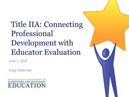 Title IIA: Connecting Professional Development with Educator Evaluation June 1, 2015 Craig Waterman.