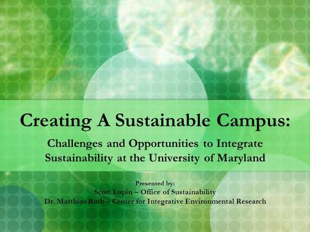 Creating A Sustainable Campus: Challenges and Opportunities to Integrate Sustainability at the University of Maryland Presented by: Scott Lupin – Office.