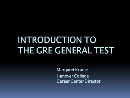 INTRODUCTION TO THE GRE GENERAL TEST Margaret Krantz Hanover College Career Center Director.