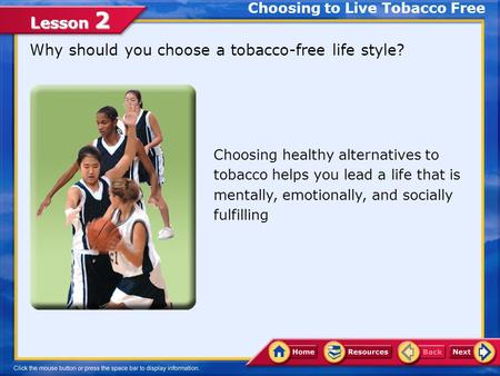 Lesson 2 Why should you choose a tobacco-free life style? Choosing to Live Tobacco Free Choosing healthy alternatives to tobacco helps you lead a life.