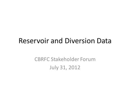 Reservoir and Diversion Data CBRFC Stakeholder Forum July 31, 2012.