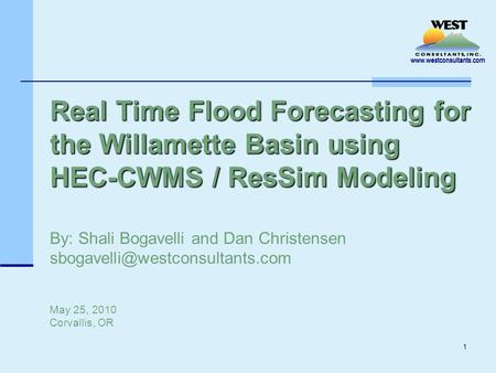 Www.westconsultants.com 1 Real Time Flood Forecasting for the Willamette Basin using HEC-CWMS / ResSim Modeling Real Time Flood Forecasting for the Willamette.