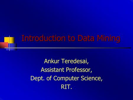 Introduction to Data Mining Ankur Teredesai, Assistant Professor, Dept. of Computer Science, RIT.