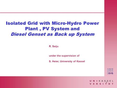 1 R. Saiju under the supervision of S. Heier, University of Kassel Isolated Grid with Micro-<strong>Hydro</strong> <strong>Power</strong> <strong>Plant</strong>, PV System and Diesel Genset as Back up System.