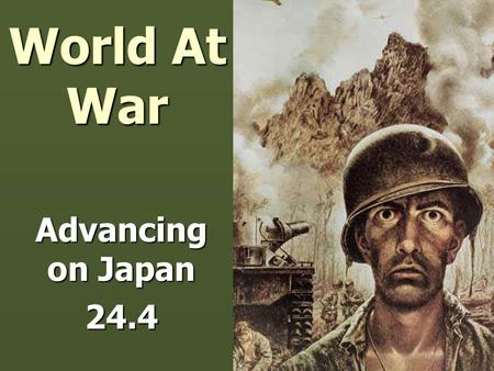 World At War Advancing on Japan 24.4. Two Paths towards Japan ► Admiral Nimitz = use Island Hopping: capturing strategic island groups in Central Pacific.