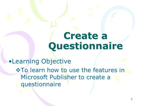 1 Create a Questionnaire Learning Objective  To learn how to use the features in Microsoft Publisher to create a questionnaire.