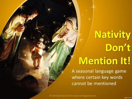 Nativity Don't Mention It! A seasonal language game where certain key words cannot be mentioned © Nollaig Shona 2014 www.nollaigshona.ie.