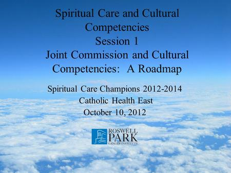 Spiritual Care and Cultural Competencies Session 1 Joint Commission and Cultural Competencies: A Roadmap Spiritual Care Champions 2012-2014 Catholic Health.
