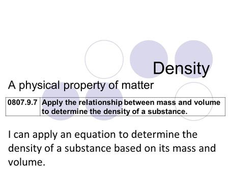 Density A physical property of matter I can apply an equation to determine the density of a substance based on its mass and volume. 0807.9.7Apply the relationship.