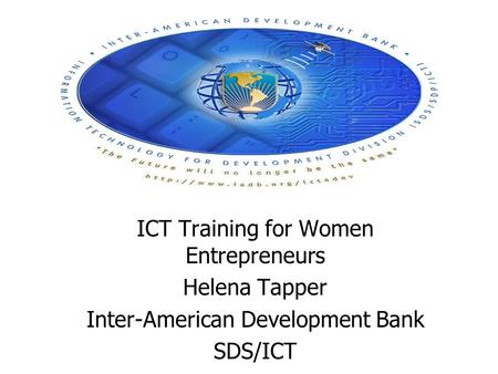 ICT Training for Women Entrepreneurs Helena Tapper Inter-American Development Bank SDS/ICT.