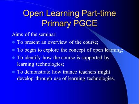 Open Learning Part-time Primary PGCE Aims of the seminar: To present an overview of the course; To begin to explore the concept of open learning; To identify.