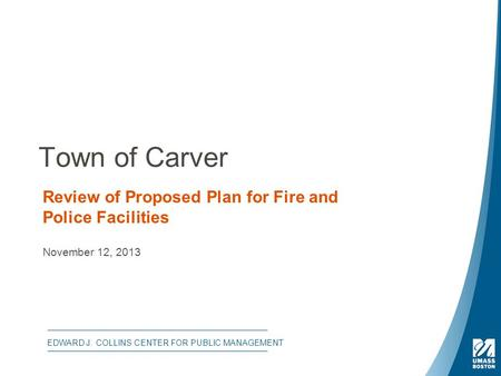 Town of Carver Review of Proposed Plan for Fire and Police Facilities November 12, 2013 EDWARD J. COLLINS CENTER FOR PUBLIC MANAGEMENT.