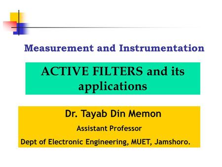 Measurement and Instrumentation Dr. Tayab Din Memon Assistant Professor Dept of Electronic Engineering, MUET, Jamshoro. ACTIVE FILTERS and its applications.