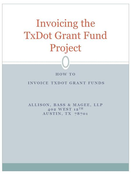 HOW TO INVOICE TXDOT GRANT FUNDS ALLISON, BASS & MAGEE, LLP 402 WEST 12 TH AUSTIN, TX 78701 Invoicing the TxDot Grant Fund Project.