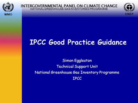 WMO UNEP INTERGOVERNMENTAL PANEL ON CLIMATE CHANGE NATIONAL GREENHOUSE GAS INVENTORIES PROGRAMME WMO UNEP IPCC Good Practice Guidance Simon Eggleston Technical.