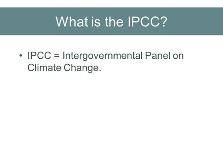 What is the IPCC? IPCC = Intergovernmental Panel on Climate Change.