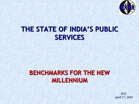 THE STATE OF INDIA'S PUBLIC SERVICES BENCHMARKS FOR THE NEW MILLENNIUM PAC April 17, 2002.