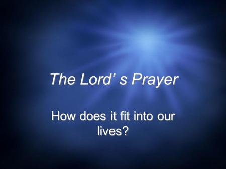 The Lord' s Prayer How does it fit into our lives?