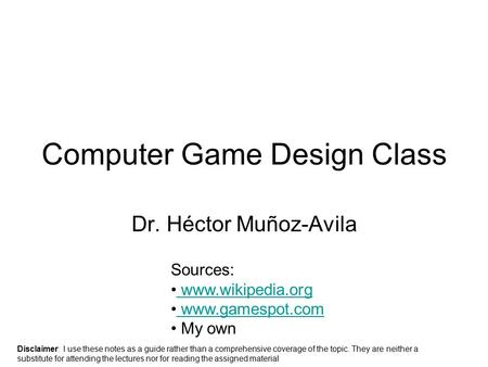 Computer <strong>Game</strong> Design Class Dr. Héctor Muñoz-Avila Sources: www.wikipedia.org www.gamespot.com My own Disclaimer: I use these notes as a guide rather than.