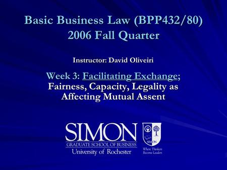 Basic Business Law (BPP432/80) 2006 Fall Quarter Instructor: David Oliveiri Week 3: Facilitating Exchange; Fairness, Capacity, Legality as Affecting Mutual.