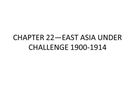 CHAPTER 22—EAST ASIA UNDER CHALLENGE 1900-1914. I. THE DECLINE OF THE QING DYNASTY A. Causes of Decline 1. External and Internal Pressure Pressure from.
