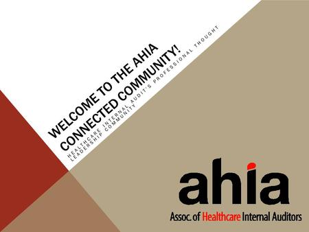 WELCOME TO THE AHIA CONNECTED COMMUNITY! HEALTHCARE INTERNAL AUDIT'S PROFESSIONAL THOUGHT LEADERSHIP COMMUNITY.