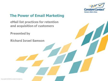 Copyright © 2008 Constant Contact Inc. The Power of Email Marketing eMail list practices for retention and acquisition of customers Presented by Richard.