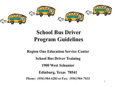 1 Region One Education Service Center School Bus Driver Training 1900 West Schunior Edinburg, Texas 78541 Phone: (956) 984-6283 or Fax: (956) 984-7633.