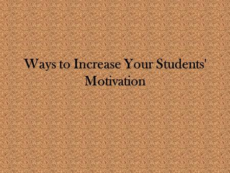 Ways to Increase Your Students' Motivation. Children fulfill the expectations that the adults around them communicate This does not mean that every student.