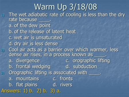 Warm Up 3/18/08 The wet adiabatic rate of cooling is less than the dry rate because ____. a.	of the dew point b.	of the release of latent heat c.	wet air.