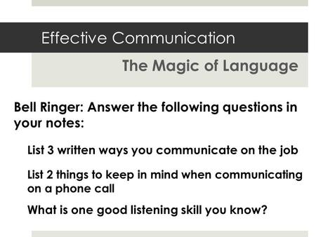 Effective Communication The Magic of Language List 3 written ways you communicate on the job Bell Ringer: Answer the following questions in your notes: