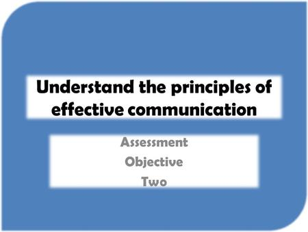 Understand the principles of effective communication Assessment Objective Two.
